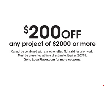 $200 OFF any project of $2000 or more. Cannot be combined with any other offer. Not valid for prior work. Must be presented at time of estimate. Expires 2/2/18. Go to LocalFlavor.com for more coupons.