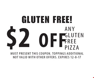 GLUTEN FREE! $2 OFF ANY GLUTEN FREE PIZZA. MUST PRESENT THIS COUPON. TOPPINGS ADDITIONALNOT VALID WITH OTHER OFFERS. EXPIRES 12-8-17