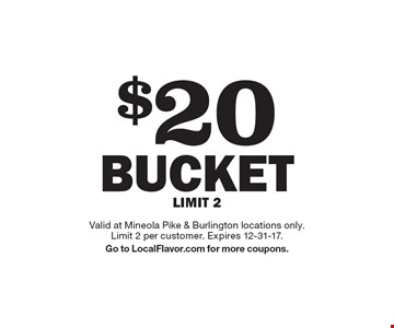 $20 BUCKET LIMIT 2. Valid at Mineola Pike & Burlington locations only. Limit 2 per customer. Expires 12-31-17. Go to LocalFlavor.com for more coupons.