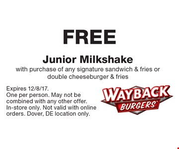 FREE Junior Milkshake. With purchase of any signature sandwich & fries or double cheeseburger & fries. Expires 12/8/17. One per person. May not be combined with any other offer. In-store only. Not valid with online orders. Dover, DE location only.