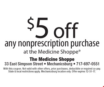 $5 off any nonprescription purchase at the Medicine Shoppe. With this coupon. Not valid with other offers, prior purchases, deductible or required co-pay. State & local restrictions apply. Mechanicsburg location only. Offer expires 12-31-17.