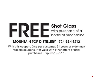 free Shot Glass with purchase of a bottle of moonshine. With this coupon. One per customer. 21 years or older may redeem coupons. Not valid with other offers or prior purchases. Expires 12-8-17.