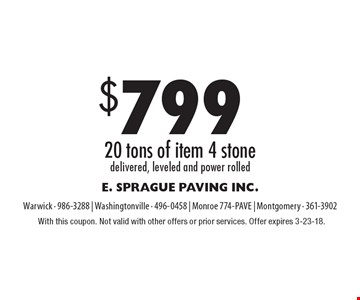 $799 20 tons of item 4 stone delivered, leveled and power rolled. With this coupon. Not valid with other offers or prior services. Offer expires 3-23-18.