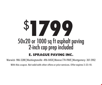 $1799 50x20 or 1000 sq ft asphalt paving 2-inch cap prep included. With this coupon. Not valid with other offers or prior services. Offer expires 3-23-18.