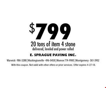$799 20 tons of item 4 stone delivered, leveled and power rolled. With this coupon. Not valid with other offers or prior services. Offer expires 4-27-18.