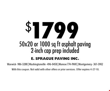 $1799 50x20 or 1000 sq ft asphalt paving. 2-inch cap prep included. With this coupon. Not valid with other offers or prior services. Offer expires 4-27-18.