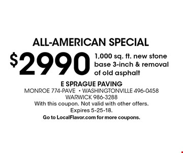 All-american special. $2990 1,000 sq. ft. new stone base 3-inch & removal of old asphalt. With this coupon. Not valid with other offers. Expires 5-25-18. Go to LocalFlavor.com for more coupons.