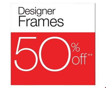 Designer Frames 50% Off. With purchase of complete pair (frame and prescription-coated lenses). Not valid on non-prescription sunglasses.