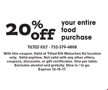 20% off your entire food purchase. With this coupon. Valid at Tilted Kilt Metuchen NJ location only. Valid anytime. Not valid with any other offers, coupons, discounts, or gift certificates. One per table. Excludes alcohol and gratuity. Dine in / to go. Expires 12-15-17.