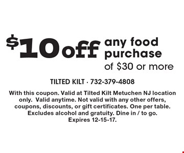 $10 off any food purchase of $30 or more. With this coupon. Valid at Tilted Kilt Metuchen NJ location only. Valid anytime. Not valid with any other offers, coupons, discounts, or gift certificates. One per table. Excludes alcohol and gratuity. Dine in / to go. Expires 12-15-17.
