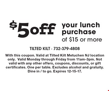 $5 off your lunch purchase of $15 or more. With this coupon. Valid at Tilted Kilt Metuchen NJ location only.Valid Monday through Friday from 11am-3pm. Not valid with any other offers, coupons, discounts, or gift certificates. One per table. Excludes alcohol and gratuity. Dine in / to go. Expires 12-15-17.