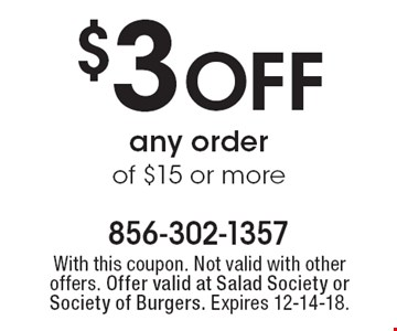 $3 OFF any order of $15 or more. With this coupon. Not valid with other offers. Offer valid at Salad Society or Society of Burgers. Expires 12-14-18.