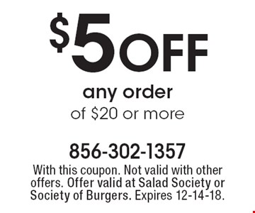 $5 OFF any order of $20 or more. With this coupon. Not valid with other offers. Offer valid at Salad Society or Society of Burgers. Expires 12-14-18.