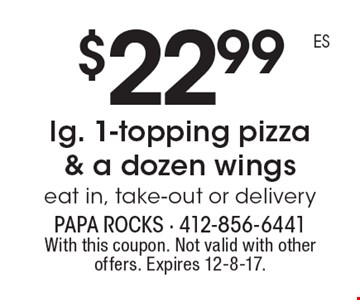 $22.99 lg. 1-topping pizza & a dozen wings eat in, take-out or delivery. With this coupon. Not valid with other offers. Expires 12-8-17.