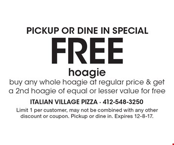 PICKUP OR DINE IN SPECIAL: Free hoagie. Buy any whole hoagie at regular price & get a 2nd hoagie of equal or lesser value for free. Limit 1 per customer, may not be combined with any other discount or coupon. Pickup or dine in. Expires 12-8-17.