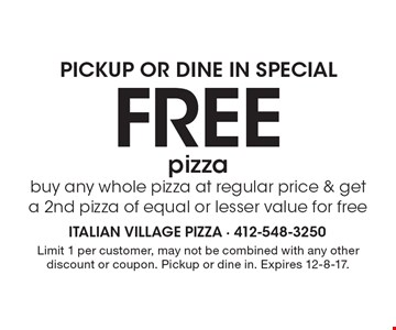 PICKUP OR DINE IN SPECIAL: Free pizza. Buy any whole pizza at regular price & get a 2nd pizza of equal or lesser value for free. Limit 1 per customer, may not be combined with any other discount or coupon. Pickup or dine in. Expires 12-8-17.