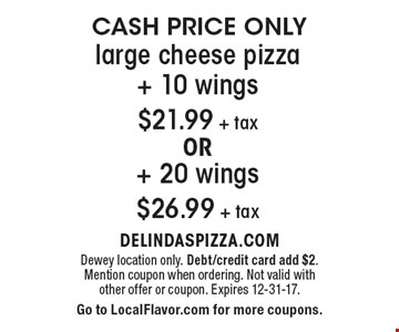 CASH PRICE ONLY $21.99 + tax large cheese pizza+ 10 wings OR + 20 wings $26.99 + tax. Dewey location only. Debt/credit card add $2. Mention coupon when ordering. Not valid with other offer or coupon. Expires 12-31-17. Go to LocalFlavor.com for more coupons.