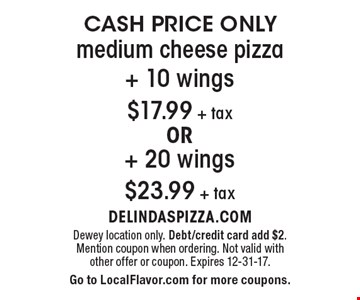 CASH PRICE ONLY $17.99 + tax medium cheese pizza + 10 wings OR + 20 wings $23.99 + tax. Dewey location only. Debt/credit card add $2. Mention coupon when ordering. Not valid with other offer or coupon. Expires 12-31-17. Go to LocalFlavor.com for more coupons.