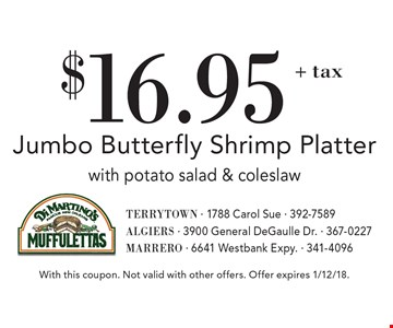 $16.95+ tax Jumbo Butterfly Shrimp Platter with potato salad & coleslaw. With this coupon. Not valid with other offers. Offer expires 1/12/18.