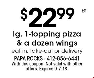 $22.99 lg. 1-topping pizza & a dozen wings eat in, take-out or delivery. With this coupon. Not valid with other offers. Expires 9-7-18.