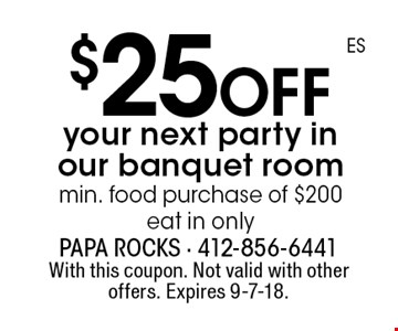$25 off your next party in our banquet room min. food purchase of $200 eat in only. With this coupon. Not valid with other offers. Expires 9-7-18.
