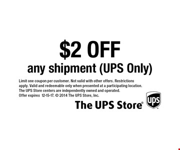 $2 OFF any shipment (UPS Only). Limit one coupon per customer. Not valid with other offers. Restrictions apply. Valid and redeemable only when presented at a participating location. The UPS Store centers are independently owned and operated. Offer expires 12-15-17.  2014 The UPS Store, Inc.
