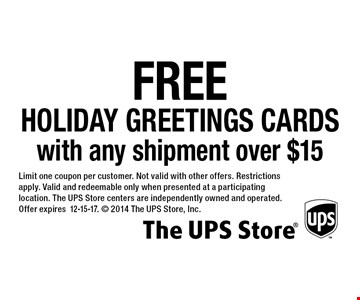 free holiday greetings cards with any shipment over $15. Limit one coupon per customer. Not valid with other offers. Restrictions apply. Valid and redeemable only when presented at a participating location. The UPS Store centers are independently owned and operated. Offer expires 12-15-17.  2014 The UPS Store, Inc.
