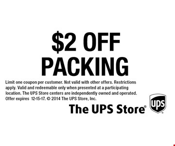 $2 OFF Limit one coupon per customer. Not valid with other offers. Restrictions apply. Valid and redeemable only when presented at a participating location. The UPS Store centers are independently owned and operated. Offer expires12-15-17.  2014 The UPS Store, Inc.