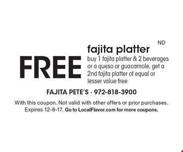 FREE fajita platter buy 1 fajita platter & 2 beverages or a queso or guacamole, get a 2nd fajita platter of equal or lesser value free. With this coupon. Not valid with other offers or prior purchases. Expires 12-8-17. Go to LocalFlavor.com for more coupons.