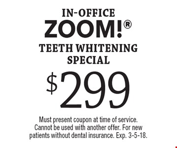 $299 in-office ZOOM! teeth whitening special. Must present coupon at time of service. Cannot be used with another offer. For new patients without dental insurance. Exp. 3-5-18.