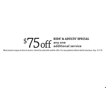 KIDS' & ADULTs' SPECIAL - $75 off any one additional service. Must present coupon at time of service. Cannot be used with another offer. For new patients without dental insurance. Exp. 3-5-18.