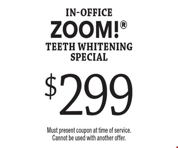 $299 in-office ZOOM! teeth whitening special. Must present coupon at time of service. Cannot be used with another offer.