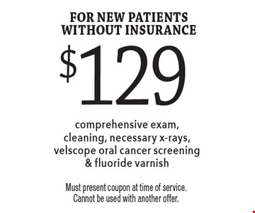 $129 comprehensive exam, cleaning, necessary x-rays, velscope oral cancer screening & fluoride varnish for new patients without insurance. Must present coupon at time of service. Cannot be used with another offer.
