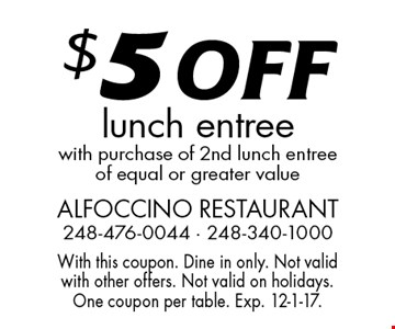 $5 OFF lunch entree with purchase of 2nd lunch entree of equal or greater value. With this coupon. Dine in only. Not valid with other offers. Not valid on holidays. One coupon per table. Exp. 12-1-17.