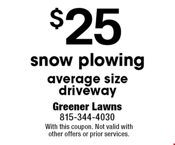 $25 snow plowing average size driveway. With this coupon. Not valid with other offers or prior services.