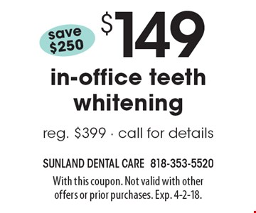 Save $250! $149 in-office teeth whitening. Reg. $399 - call for details. With this coupon. Not valid with other offers or prior purchases. Exp. 4-2-18.