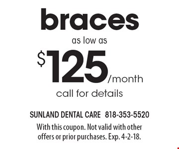 Braces as low as $125/month call for details. With this coupon. Not valid with other offers or prior purchases. Exp. 4-2-18.