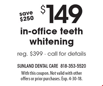 save $250 $149 in-office teeth whitening reg. $399 - call for details. With this coupon. Not valid with other offers or prior purchases. Exp. 4-30-18.