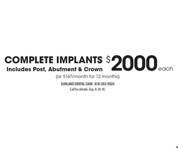 $2000 each Complete Implants Includes Post, Abutment & Crown (or $167/month for 12 months). Call for details. Exp. 4-30-18.