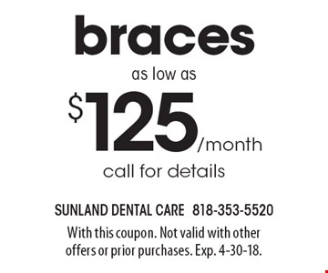 Braces as low as $125/month call for details. With this coupon. Not valid with other offers or prior purchases. Exp. 4-30-18.