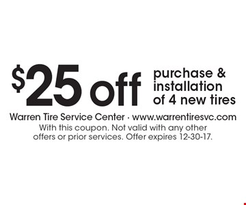 $25 off purchase & installation of 4 new tires. With this coupon. Not valid with any other offers or prior services. Offer expires 12-30-17.
