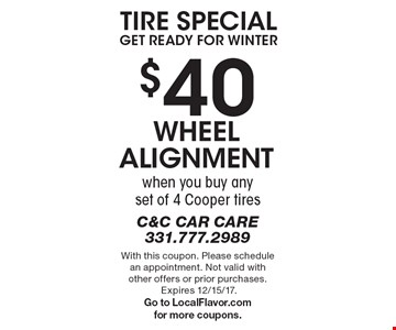 Tire Special. Get Ready For Winter. $40 wheel alignment when you buy any set of 4 Cooper tires. With this coupon. Please schedule an appointment. Not valid with other offers or prior purchases. Expires 12/15/17. Go to LocalFlavor.com for more coupons.
