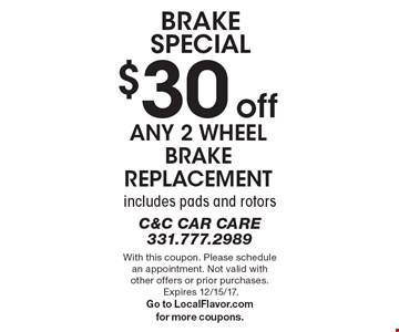 Brake Special. $30 off any 2 wheel brake replacement. Includes pads and rotors. With this coupon. Please schedule an appointment. Not valid with other offers or prior purchases. Expires 12/15/17. Go to LocalFlavor.com for more coupons.