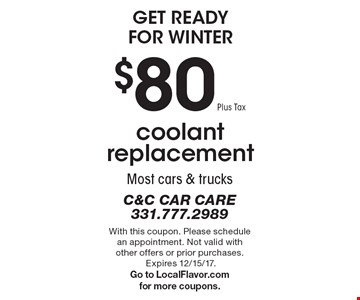 Get Ready For Winter. Coolant replacement $80 plus tax. Most cars & trucks. With this coupon. Please schedule an appointment. Not valid with other offers or prior purchases. Expires 12/15/17. Go to LocalFlavor.com for more coupons.