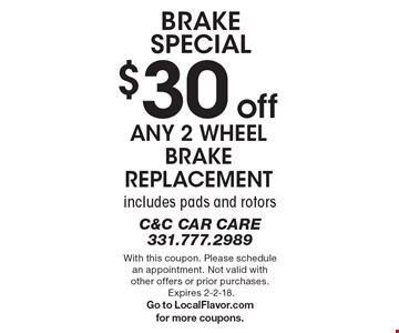 BRAKE Special. $30 off any 2 wheel brake replacement. Includes pads and rotors. With this coupon. Please schedule an appointment. Not valid with other offers or prior purchases. Expires 2-2-18. Go to LocalFlavor.com for more coupons.