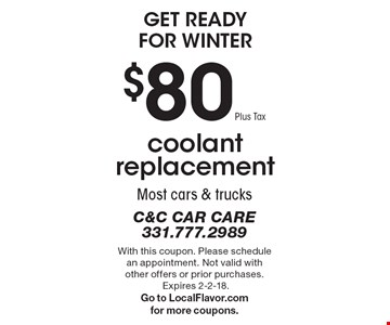 Get Ready For Winter. $80 Plus Tax coolant replacement. Most cars & trucks. With this coupon. Please schedule an appointment. Not valid with other offers or prior purchases. Expires 2-2-18. Go to LocalFlavor.com for more coupons.
