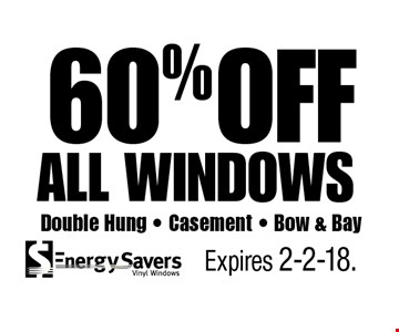 60% OFF all windows Double Hung - Casement - Bow & Bay. Expires 2-2-18.
