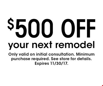 $500 OFF your next remodel. Only valid on initial consultation. Minimum purchase required. See store for details.Expires 11/30/17.