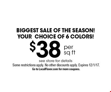 BIGGEST SALE OF THE SEASON! YOUR CHOICE OF 6 COLORS! $38 per sq ft see store for details. Some restrictions apply. No other discounts apply. Expires 12/1/17. Go to LocalFlavor.com for more coupons.