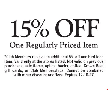 15% OFF One Regularly Priced Item. *Club Members receive an additional 5% off one bird food item. Valid only at the stores listed. Not valid on previous purchases, sale items, optics, books, coffee, Crown Bee, gift cards, or Club Memberships. Cannot be combined with other discount or offers. Expires 12-10-17.